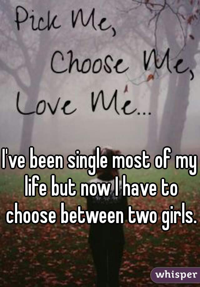 I've been single most of my life but now I have to choose between two girls.