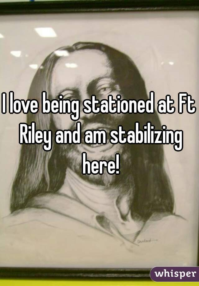 I love being stationed at Ft Riley and am stabilizing here!