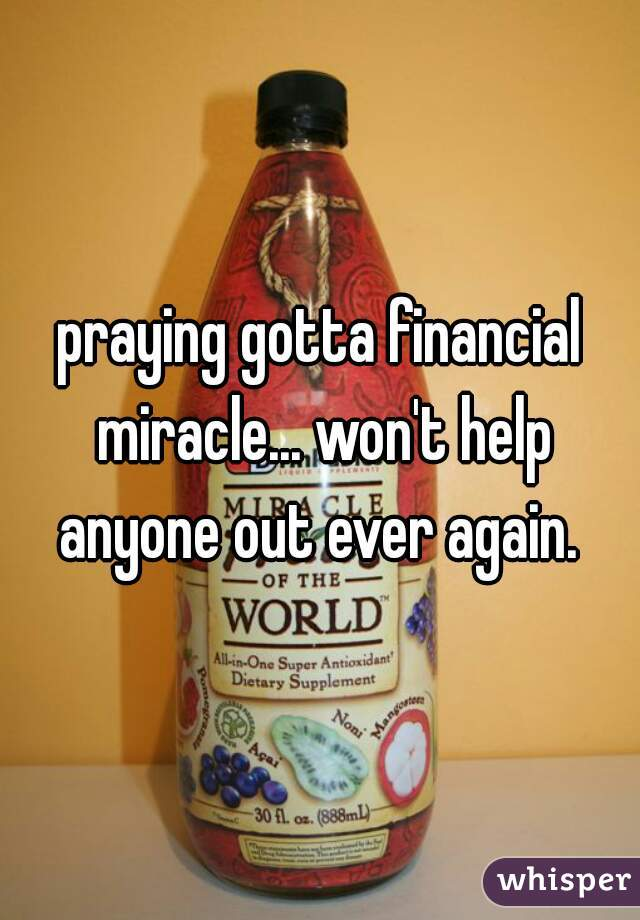 praying gotta financial miracle... won't help anyone out ever again.