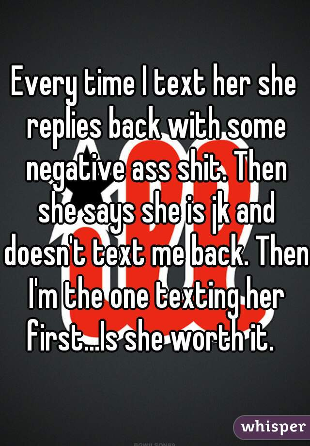Every time I text her she replies back with some negative ass shit. Then she says she is jk and doesn't text me back. Then I'm the one texting her first...Is she worth it.