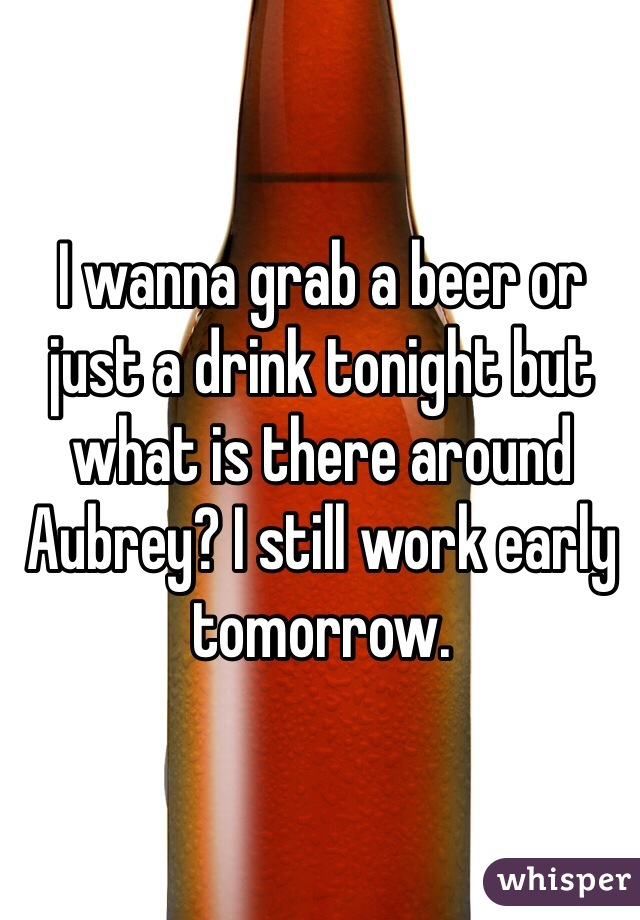 I wanna grab a beer or just a drink tonight but what is there around Aubrey? I still work early tomorrow.