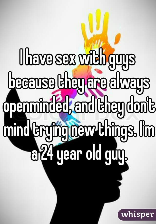 I have sex with guys because they are always openminded, and they don't mind trying new things. I'm a 24 year old guy.