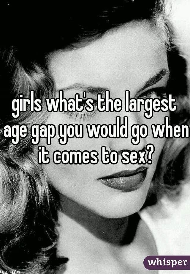 girls what's the largest age gap you would go when it comes to sex?