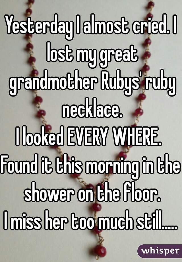 Yesterday I almost cried. I lost my great grandmother Rubys' ruby necklace. I looked EVERY WHERE.  Found it this morning in the shower on the floor. I miss her too much still.....