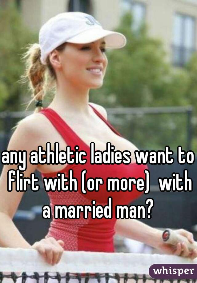 any athletic ladies want to flirt with (or more)  with a married man?