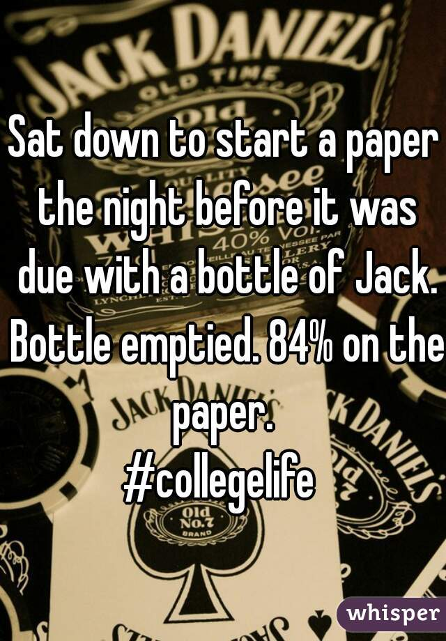 Sat down to start a paper the night before it was due with a bottle of Jack. Bottle emptied. 84% on the paper.  #collegelife