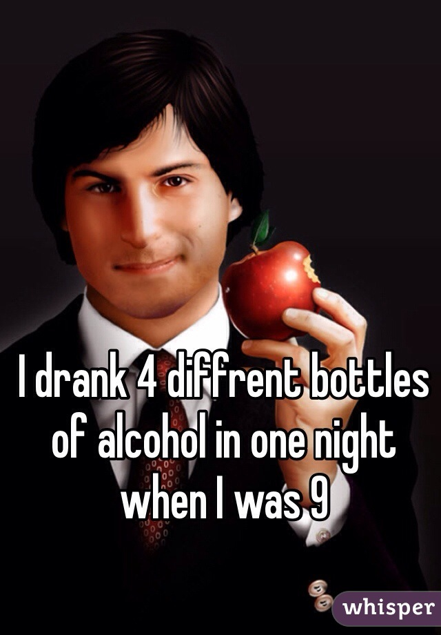 I drank 4 diffrent bottles of alcohol in one night when I was 9