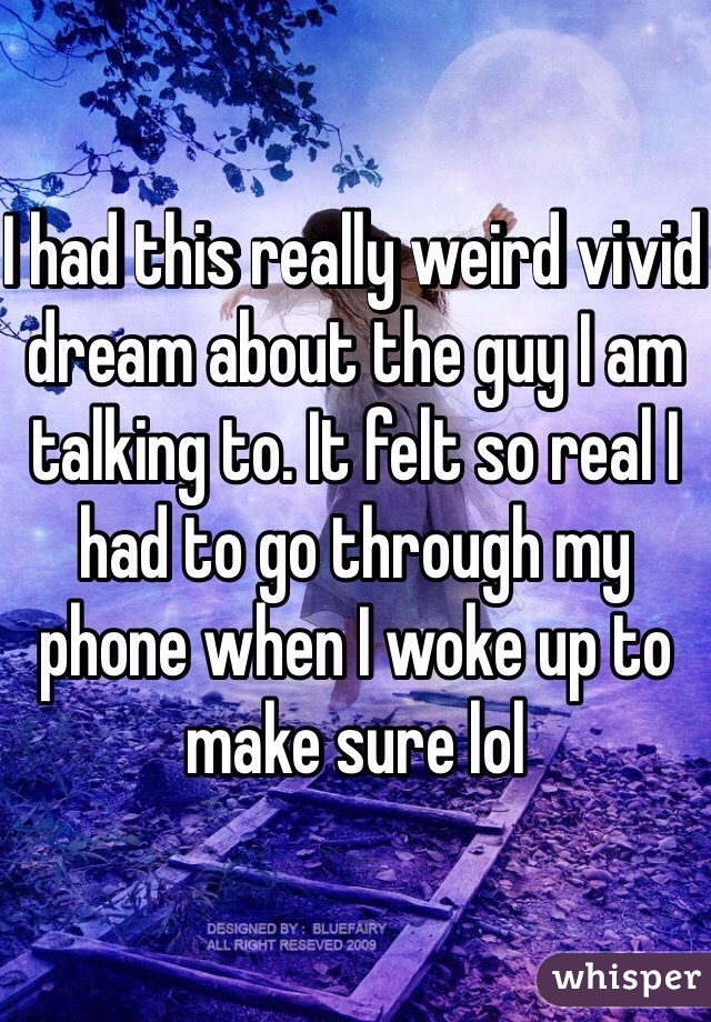 I had this really weird vivid dream about the guy I am talking to. It felt so real I had to go through my phone when I woke up to make sure lol