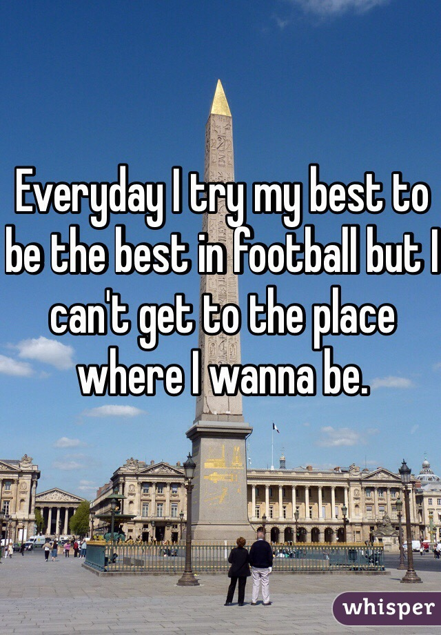 Everyday I try my best to be the best in football but I can't get to the place where I wanna be.