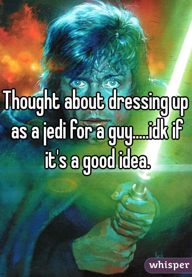 Thought about dressing up as a jedi for a guy.....idk if it's a good idea.