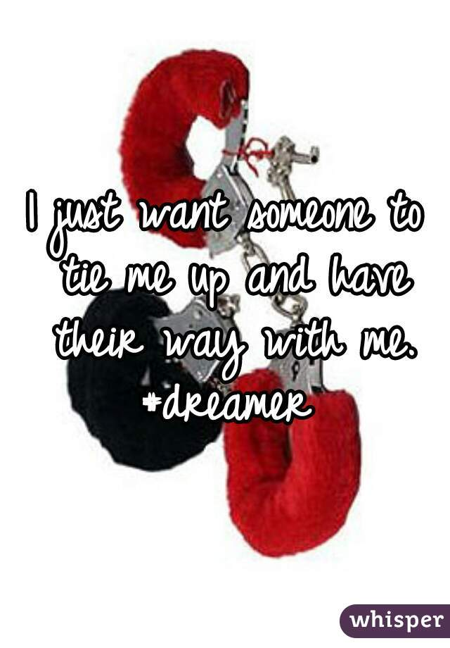 I just want someone to tie me up and have their way with me. #dreamer