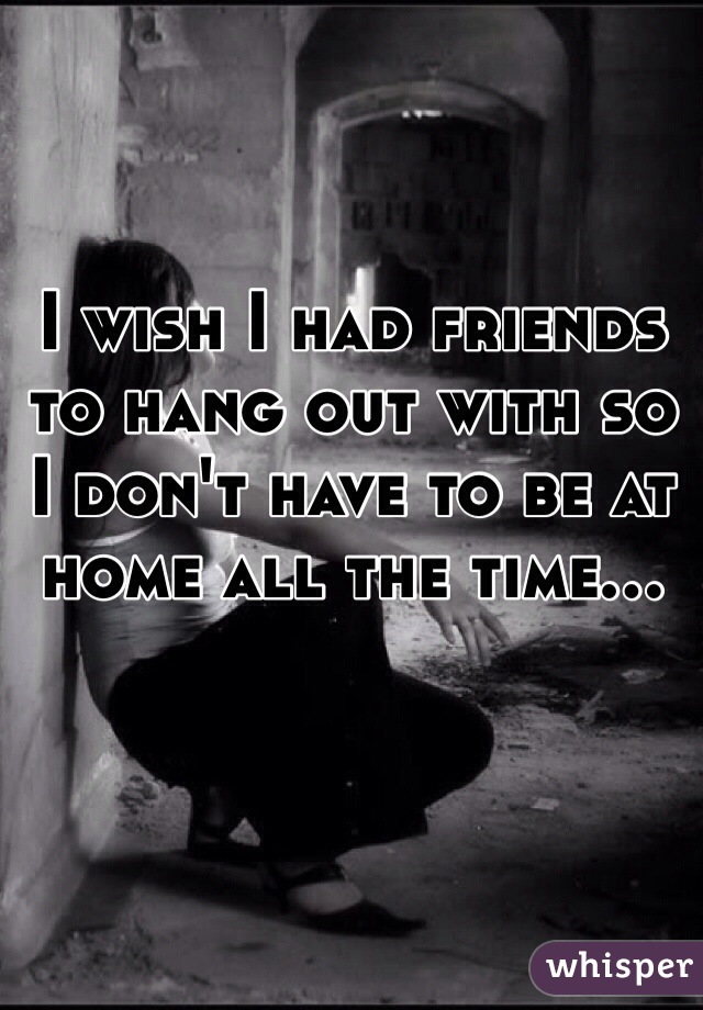 I wish I had friends to hang out with so I don't have to be at home all the time...