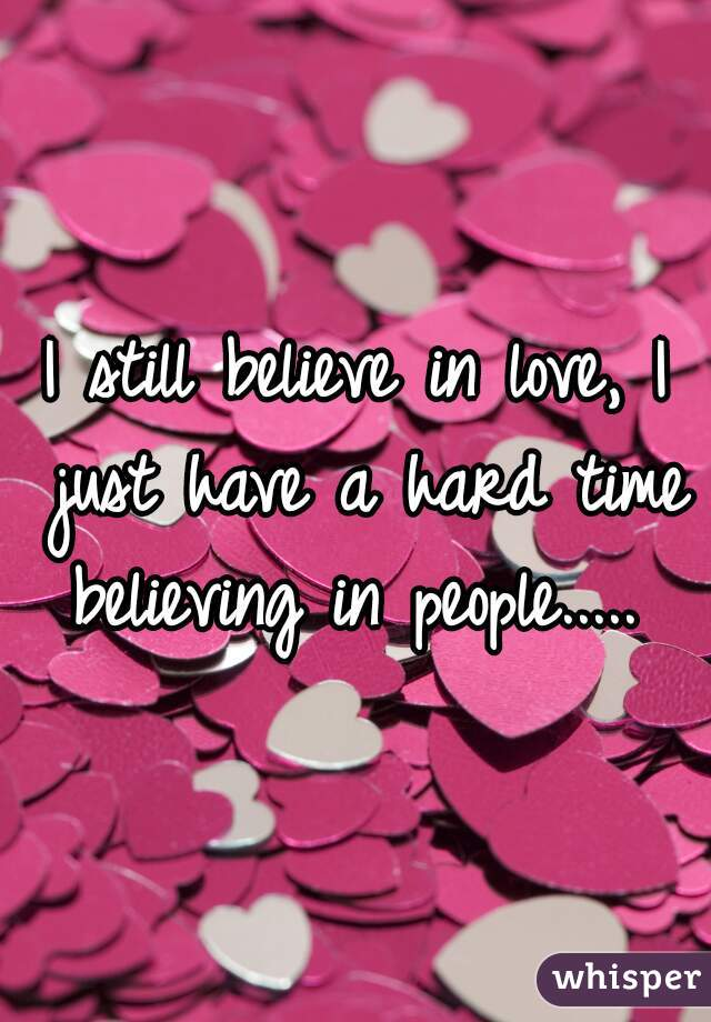 I still believe in love, I just have a hard time believing in people.....