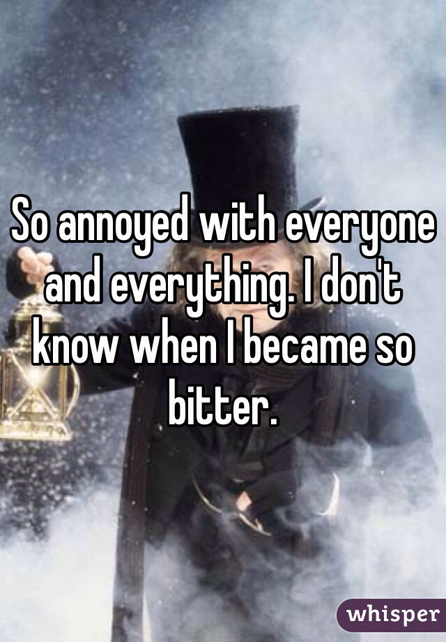 So annoyed with everyone and everything. I don't know when I became so bitter.