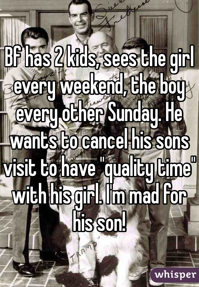 """Bf has 2 kids, sees the girl every weekend, the boy every other Sunday. He wants to cancel his sons visit to have """"quality time"""" with his girl. I'm mad for his son!"""