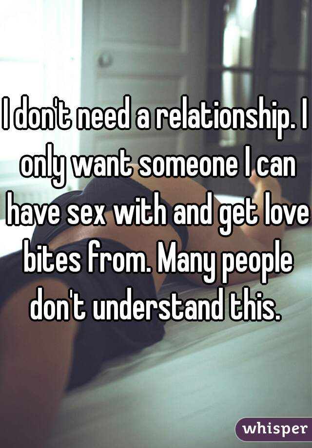 I don't need a relationship. I only want someone I can have sex with and get love bites from. Many people don't understand this.