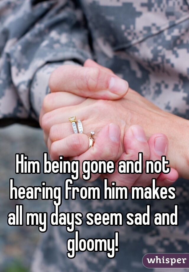 Him being gone and not hearing from him makes all my days seem sad and gloomy!