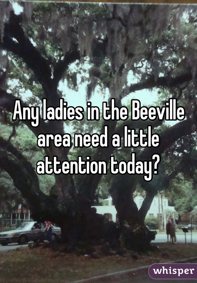 Any ladies in the Beeville area need a little attention today?