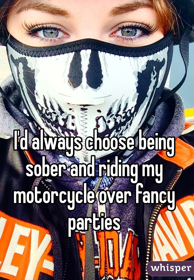 I'd always choose being sober and riding my motorcycle over fancy parties