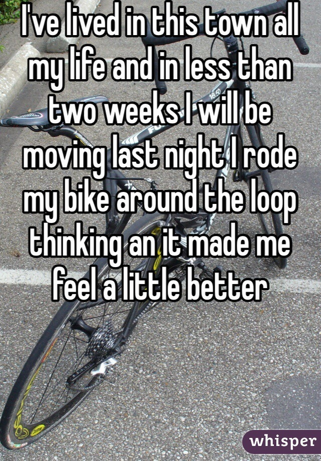 I've lived in this town all my life and in less than two weeks I will be moving last night I rode my bike around the loop thinking an it made me feel a little better