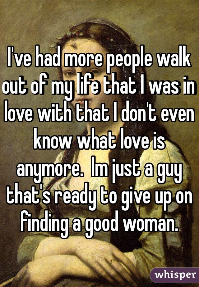 I've had more people walk out of my life that I was in love with that I don't even know what love is anymore.  Im just a guy that's ready to give up on finding a good woman.