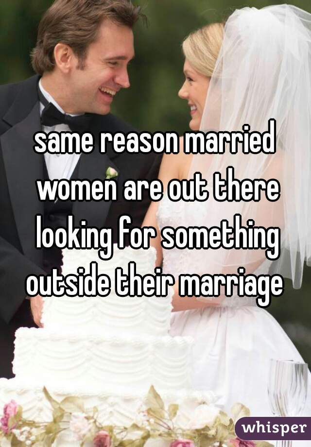 same reason married women are out there looking for something outside their marriage