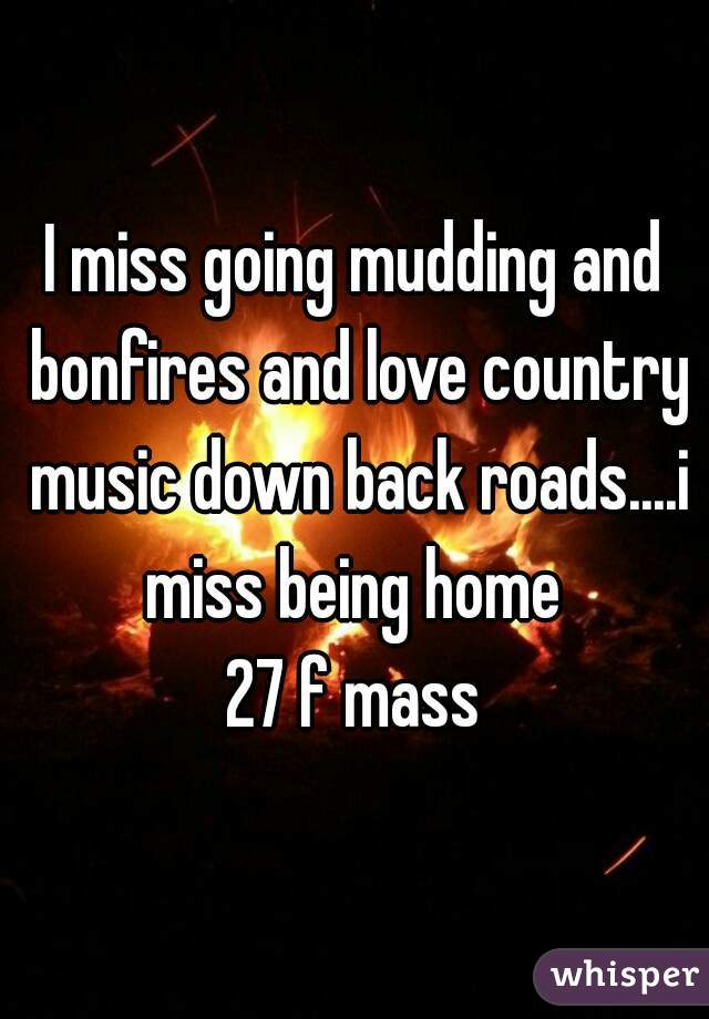 I miss going mudding and bonfires and love country music down back roads....i miss being home  27 f mass