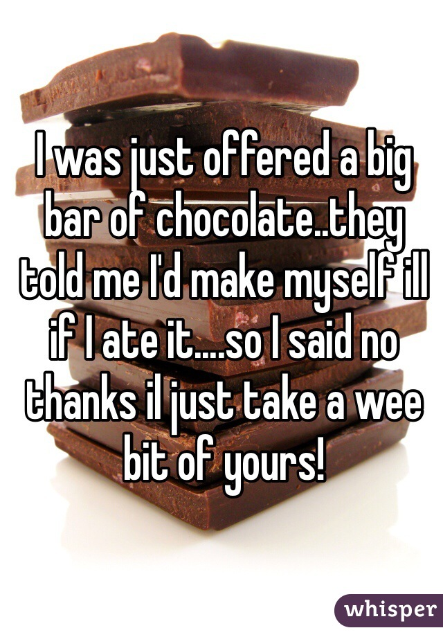 I was just offered a big bar of chocolate..they told me I'd make myself ill if I ate it....so I said no thanks il just take a wee bit of yours!