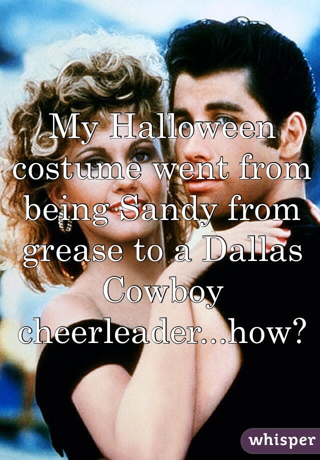 My Halloween costume went from being Sandy from grease to a Dallas Cowboy cheerleader...how?