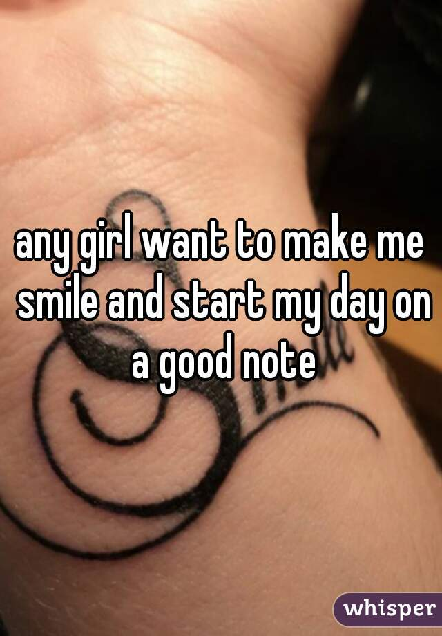any girl want to make me smile and start my day on a good note