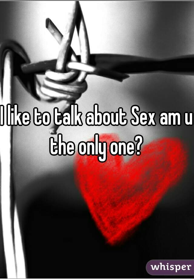I like to talk about Sex am u the only one?