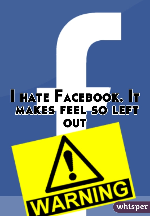 I hate Facebook. It makes feel so left out