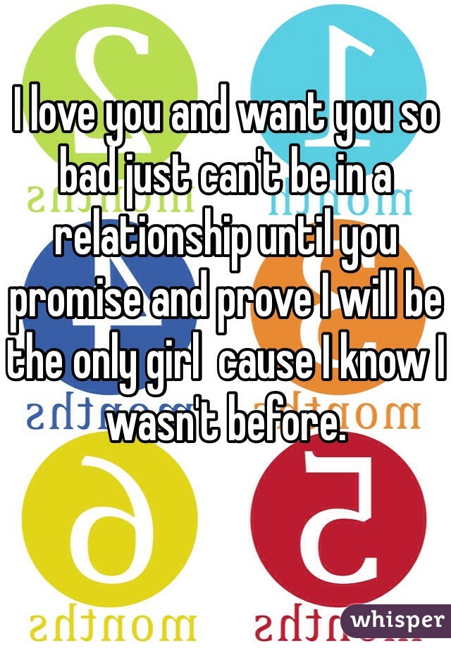 I love you and want you so bad just can't be in a relationship until you promise and prove I will be the only girl  cause I know I wasn't before.