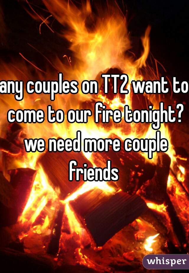 any couples on TT2 want to come to our fire tonight? we need more couple friends