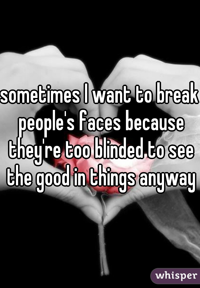 sometimes I want to break people's faces because they're too blinded to see the good in things anyways