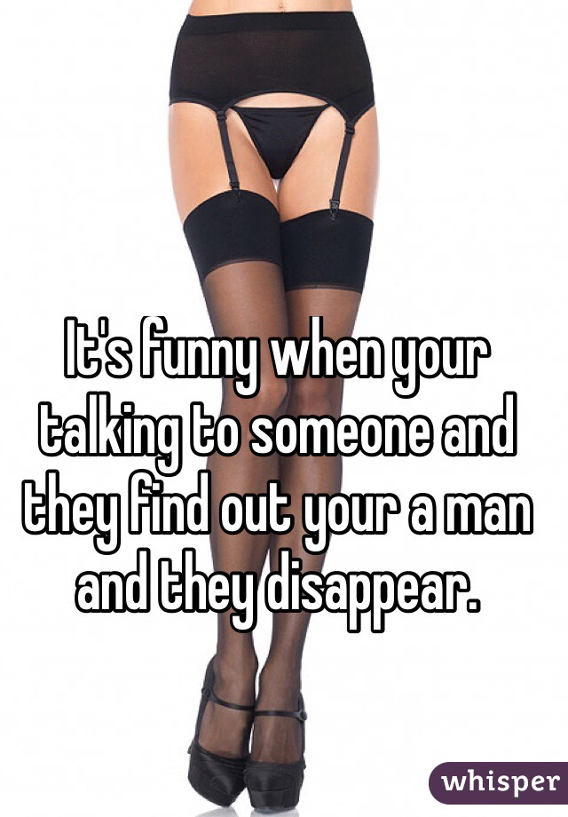 It's funny when your talking to someone and they find out your a man and they disappear.
