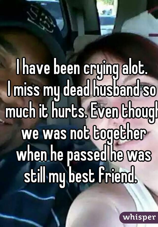 I have been crying alot. I miss my dead husband so much it hurts. Even though we was not together when he passed he was still my best friend.
