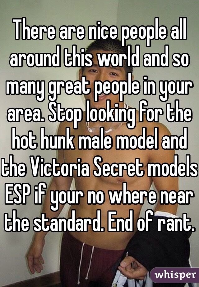 There are nice people all around this world and so many great people in your area. Stop looking for the hot hunk male model and the Victoria Secret models ESP if your no where near the standard. End of rant.