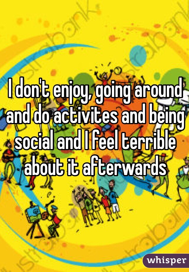 I don't enjoy, going around and do activites and being social and I feel terrible about it afterwards