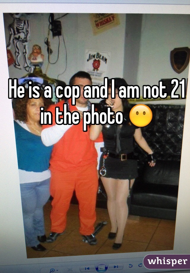 He is a cop and I am not 21 in the photo 😶