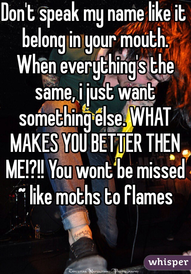Don't speak my name like it belong in your mouth. When everything's the same, i just want something else. WHAT MAKES YOU BETTER THEN ME!?!! You wont be missed ~ like moths to flames