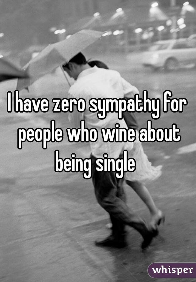 I have zero sympathy for people who wine about being single