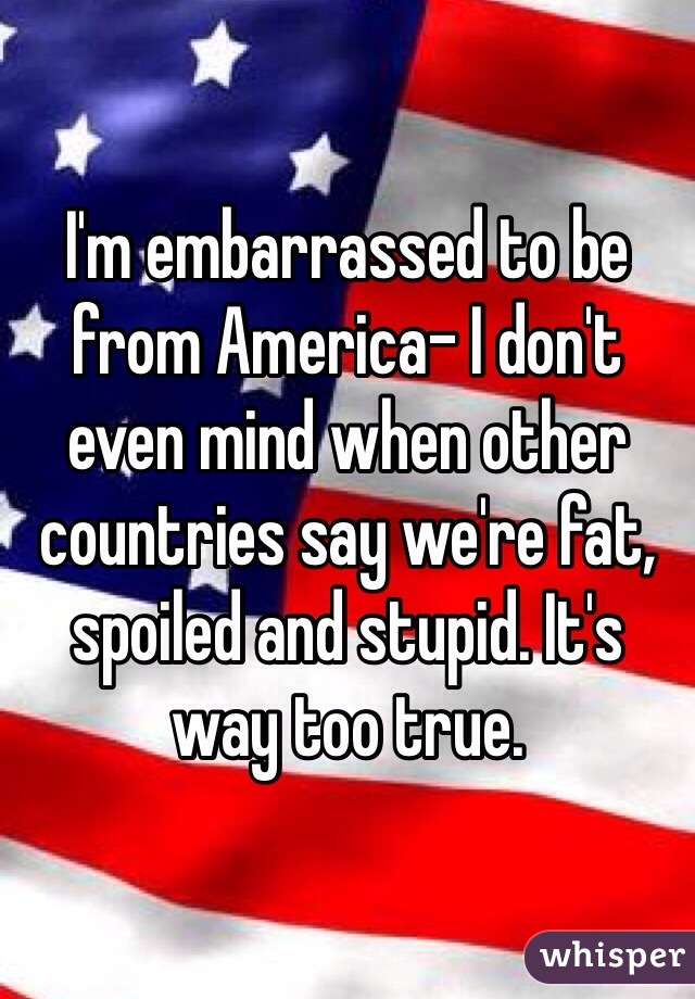 I'm embarrassed to be from America- I don't even mind when other countries say we're fat, spoiled and stupid. It's way too true.