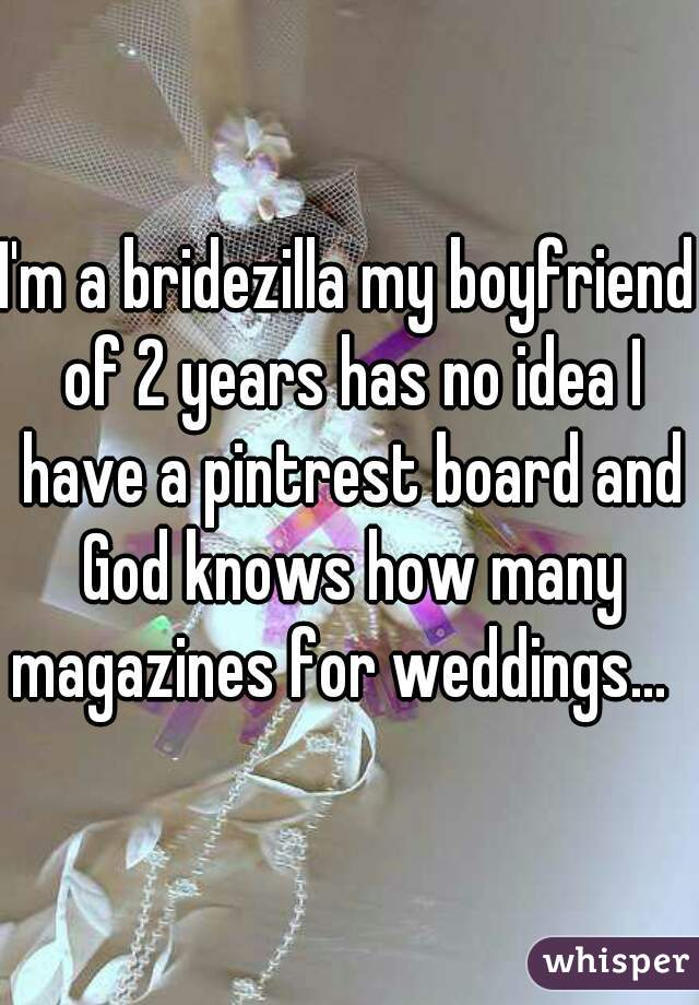 I'm a bridezilla my boyfriend of 2 years has no idea I have a pintrest board and God knows how many magazines for weddings...