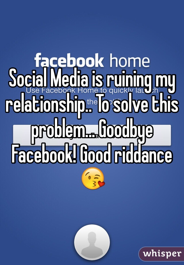 Social Media is ruining my relationship.. To solve this problem... Goodbye Facebook! Good riddance 😘