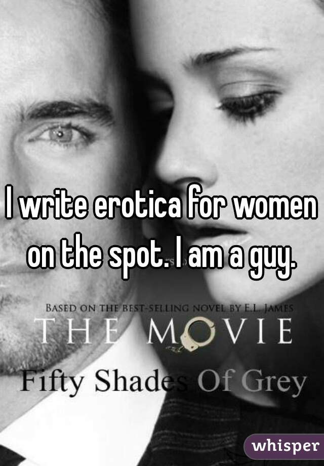 I write erotica for women on the spot. I am a guy.