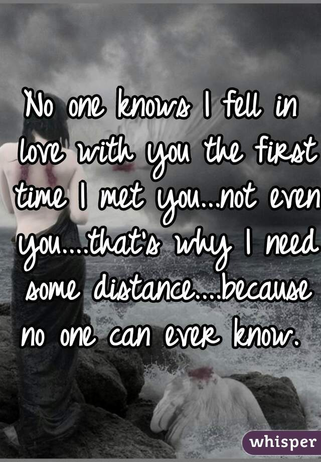 No one knows I fell in love with you the first time I met you...not even you....that's why I need some distance....because no one can ever know.