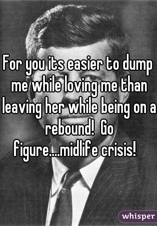 For you its easier to dump me while loving me than leaving her while being on a rebound!  Go figure....midlife crisis!