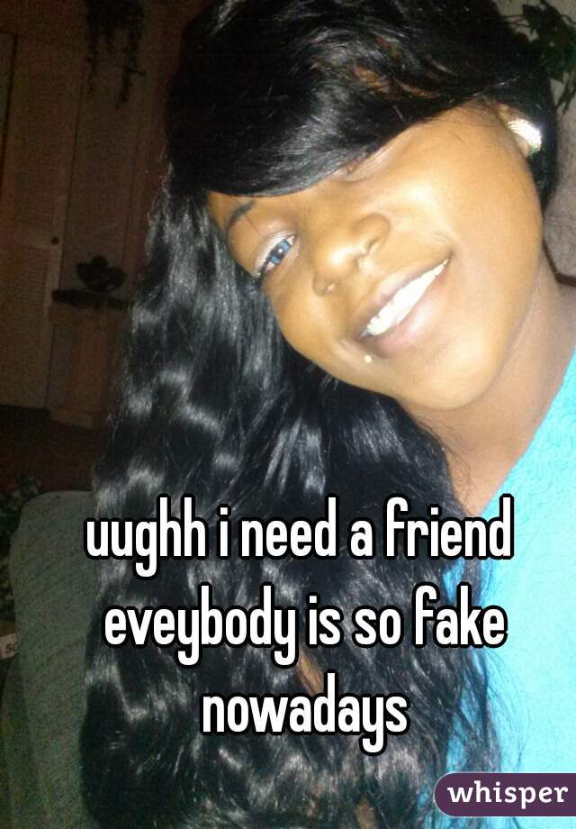 uughh i need a friend eveybody is so fake nowadays