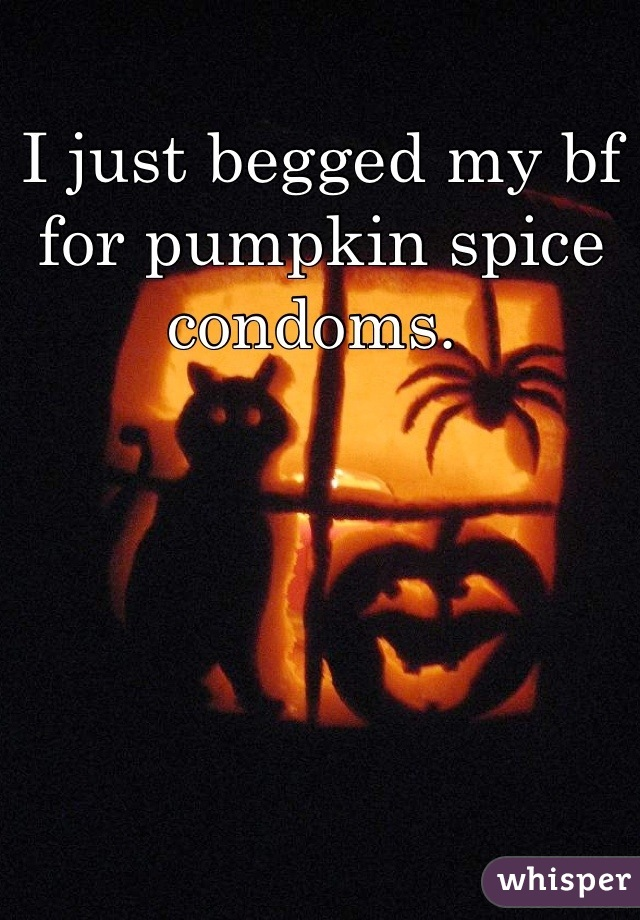 I just begged my bf for pumpkin spice condoms.